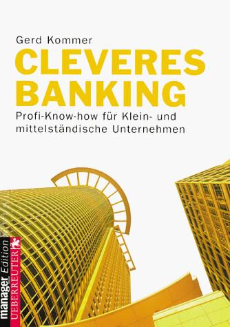 Cleveres Banking : Profi-Know-how für Klein- und mittelständische Unternehmen